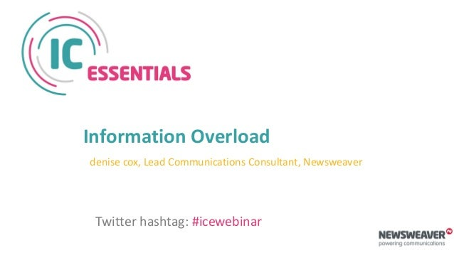 Information Overload denise cox, Lead Communications Consultant, Newsweaver Twitter hashtag: #icewebinar