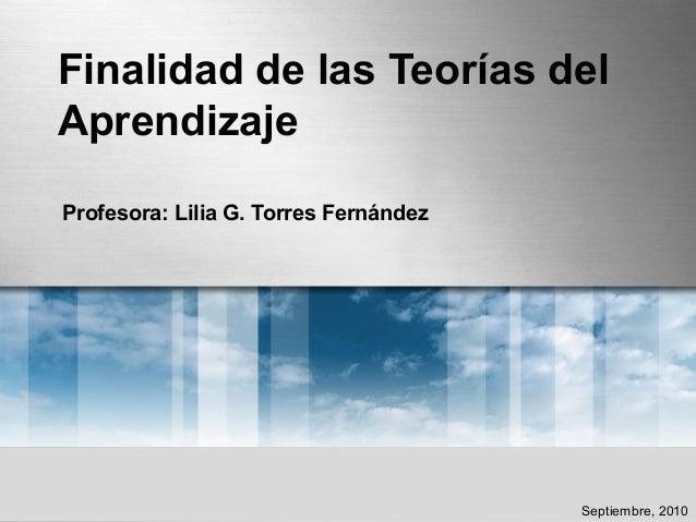 Finalidad de las Teorías del Aprendizaje Profesora: Lilia G. Torres Fernández Septiembre, 2010