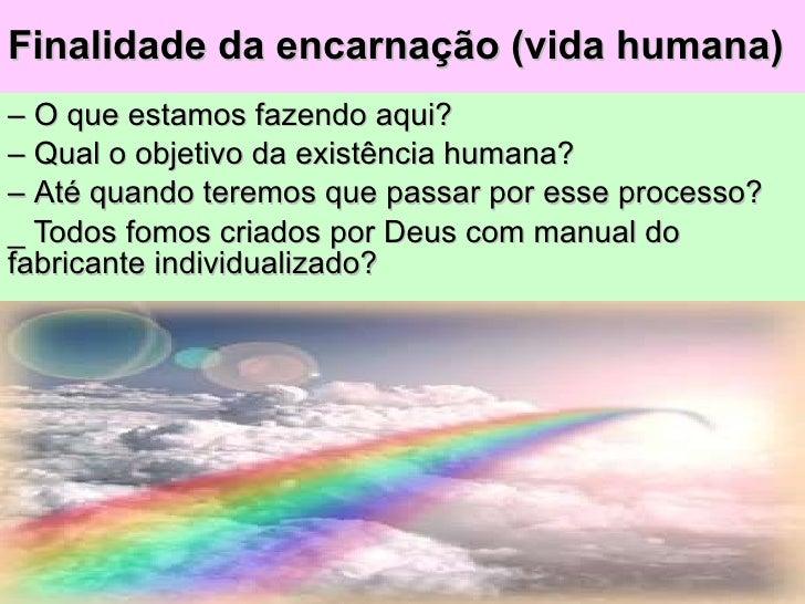 Finalidade da encarnação (vida humana) –  O que estamos fazendo aqui? –  Qual o objetivo da existência humana? –  Até quan...