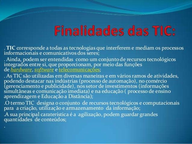 . TIC corresponde a todas as tecnologias que interferem e mediam os processos informacionais e comunicativos dos seres; . ...