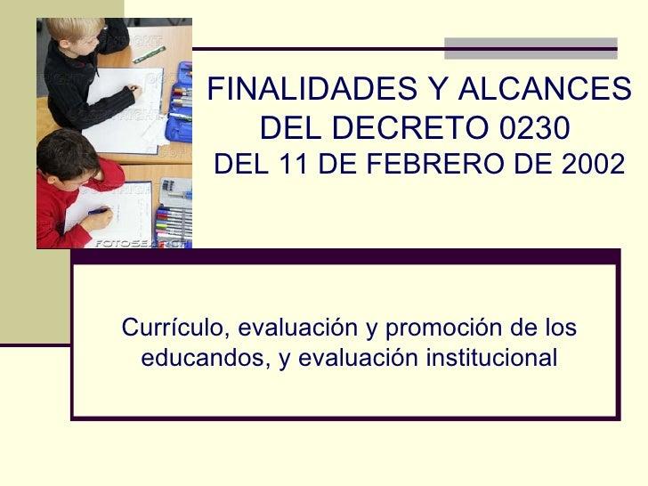 Currículo, evaluación y promoción de los educandos, y evaluación institucional FINALIDADES Y ALCANCES DEL DECRETO 0230  DE...