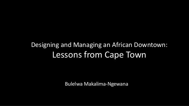 Designing and Managing an African Downtown:  Lessons from Cape Town Bulelwa Makalima-Ngewana
