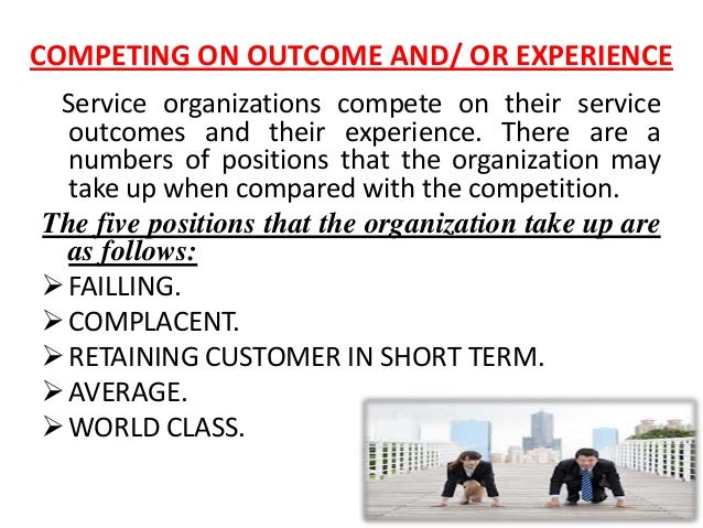 COMPETING ON OUTCOME AND/ OR EXPERIENCE Service organizations compete on their service  outcomes and their experience. The...