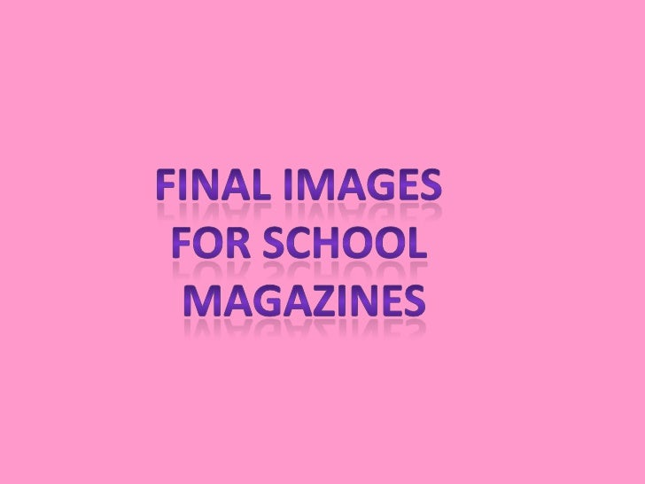 Final images <br />For school <br />magazines<br />