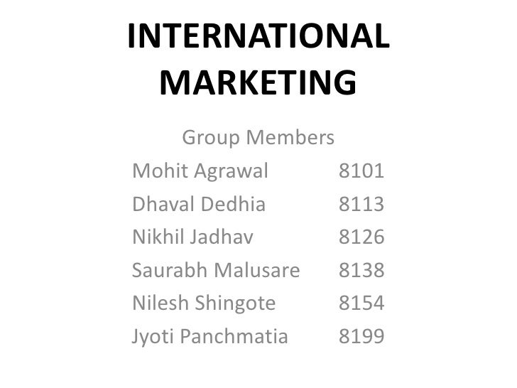 INTERNATIONAL MARKETING<br />Group Members<br />MohitAgrawal 		8101<br />DhavalDedhia 		8113<br />Nikhil Jadhav 		8126<br ...