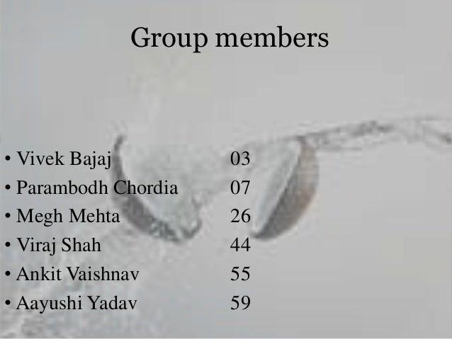 Group members • Vivek Bajaj 03 • Parambodh Chordia 07 • Megh Mehta 26 • Viraj Shah 44 • Ankit Vaishnav 55 • Aayushi Yadav ...