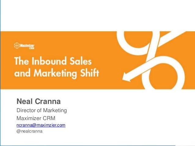 © 2014 Maximizer Software Inc.WWW.MAXIMIZER.COM Neal Cranna Director of Marketing Maximizer CRM ncranna@maximzier.com @nea...