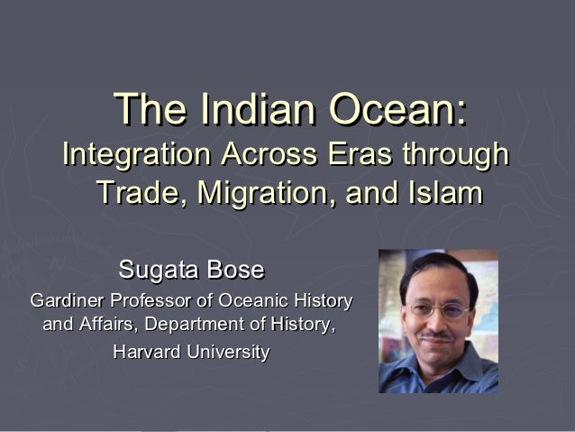 The Indian Ocean:   Integration Across Eras through      Trade, Migration, and Islam          Sugata BoseGardiner Professo...