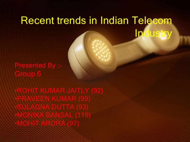 Recent trends in Indian Telecom                         IndustryPresented By :-Group 6•ROHIT KUMAR JAITLY (92)•PRAVEEN KUM...