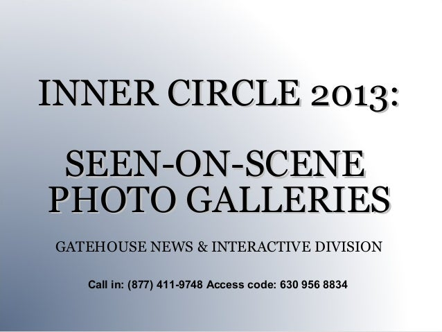 INNER CIRCLE 2013: SEEN-ON-SCENEPHOTO GALLERIESGATEHOUSE NEWS & INTERACTIVE DIVISION   Call in: (877) 411-9748 Access code...
