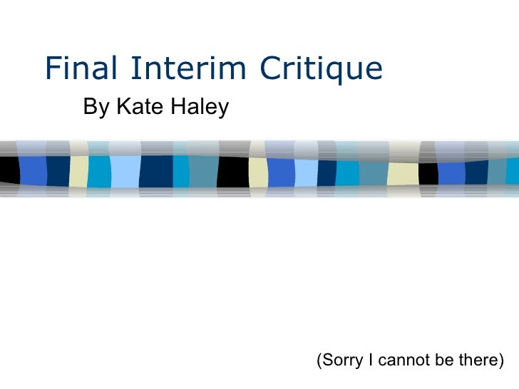 Final Interim Critique By Kate Haley  (Sorry I cannot be there)