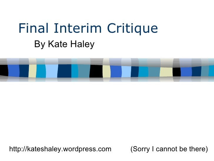 Final Interim Critique By Kate Haley  (Sorry I cannot be there) http://kateshaley.wordpress.com