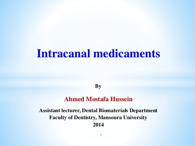 Intracanal medicaments By Ahmed Mostafa Hussein Assistant lecturer, Dental Biomaterials Department Faculty of Dentistry, M...
