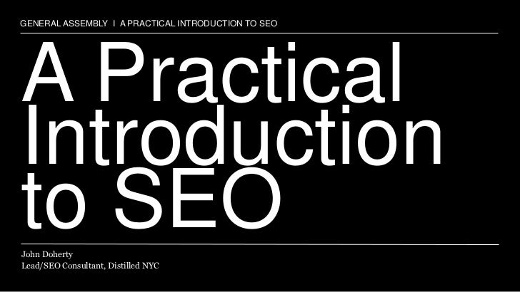 GENERAL ASSEMBLY I A PRACTICAL INTRODUCTION TO SEOA PracticalIntroductionto SEOJohn DohertyLead/SEO Consultant, Distilled ...