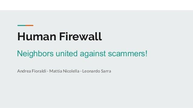 Human Firewall Andrea Fioraldi - Mattia Nicolella - Leonardo Sarra Neighbors united against scammers!