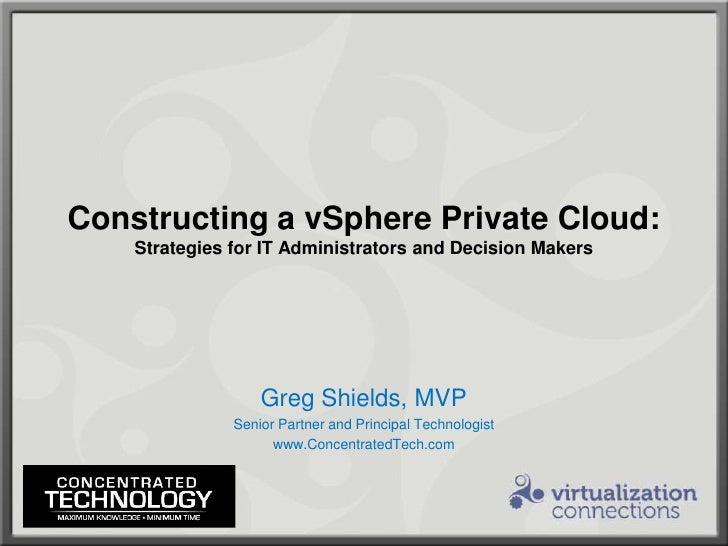 Constructing a vSphere Private Cloud:Strategies for IT Administrators and Decision Makers<br />Greg Shields, MVP<br />Seni...