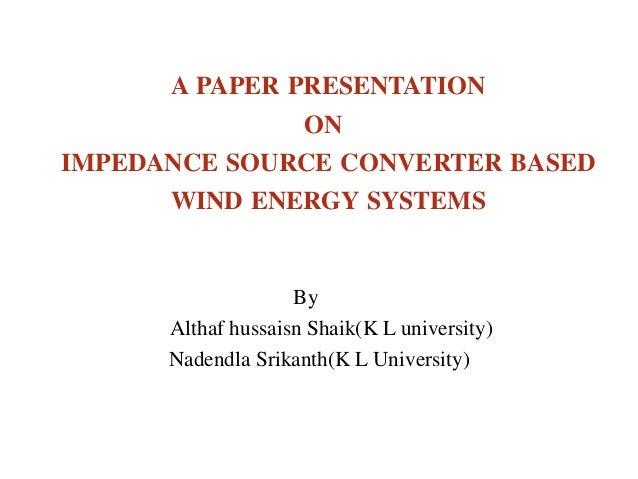 A PAPER PRESENTATIONONIMPEDANCE SOURCE CONVERTER BASEDWIND ENERGY SYSTEMSByAlthaf hussaisn Shaik(K L university)Nadendla S...