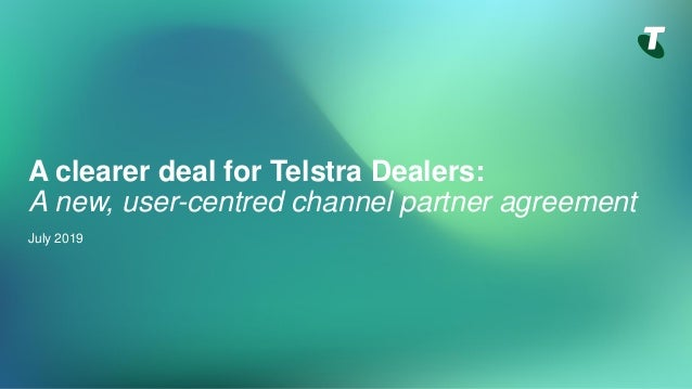 A clearer deal for Telstra Dealers: A new, user-centred channel partner agreement July 2019