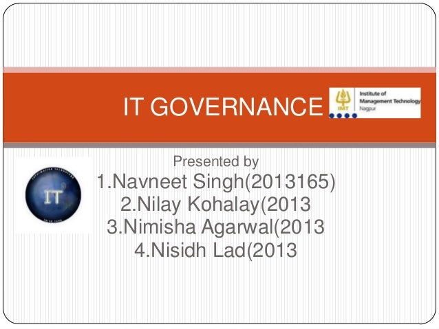 IT GOVERNANCE Presented by  1.Navneet Singh(2013165) 2.Nilay Kohalay(2013 3.Nimisha Agarwal(2013 4.Nisidh Lad(2013