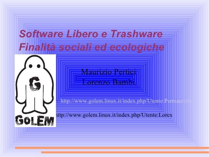 Software Libero e Trashware Finalità sociali ed ecologiche <ul><ul><li>Maurizio Pertici </li></ul></ul><ul><ul><li>Lorenzo...