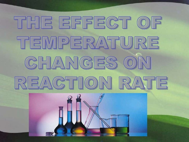 THE EFFECT OF <br />TEMPERATURE <br />CHANGES ON <br />REACTION RATE<br />