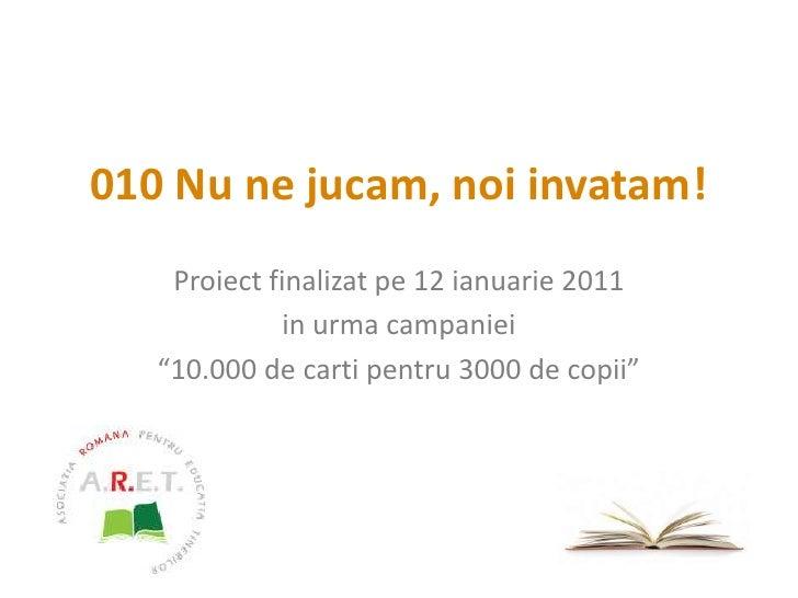 """010 Nu ne jucam, noi invatam!<br />Proiect finalizat pe 12 ianuarie 2011<br />in urma campaniei<br />""""10.000 de carti pent..."""