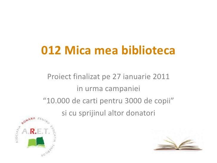 """012 Mica mea biblioteca<br />Proiect finalizat pe 27 ianuarie 2011<br />in urma campaniei<br />""""10.000 de carti pentru 300..."""