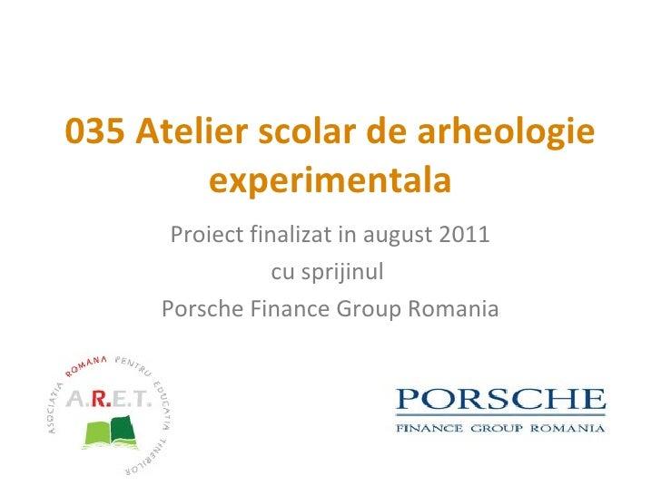 0 35   Atelier scolar de arheologie experimentala Proiect finalizat  in august  2011 cu sprijinul  Porsche Finance Group R...