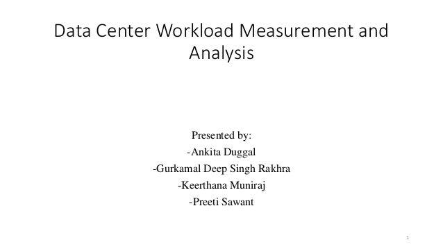 Presented by: -Ankita Duggal -Gurkamal Deep Singh Rakhra -Keerthana Muniraj -Preeti Sawant Data Center Workload Measuremen...