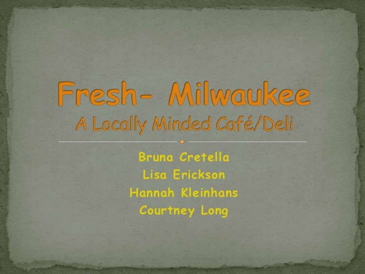 BrunaCretella<br />Lisa Erickson<br />Hannah Kleinhans<br />Courtney Long<br />Fresh- MilwaukeeA Locally Minded Café/Deli<...