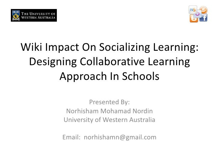 Wiki Impact On Socializing Learning: Designing Collaborative Learning Approach In Schools<br />Presented By: Norhisham Moh...