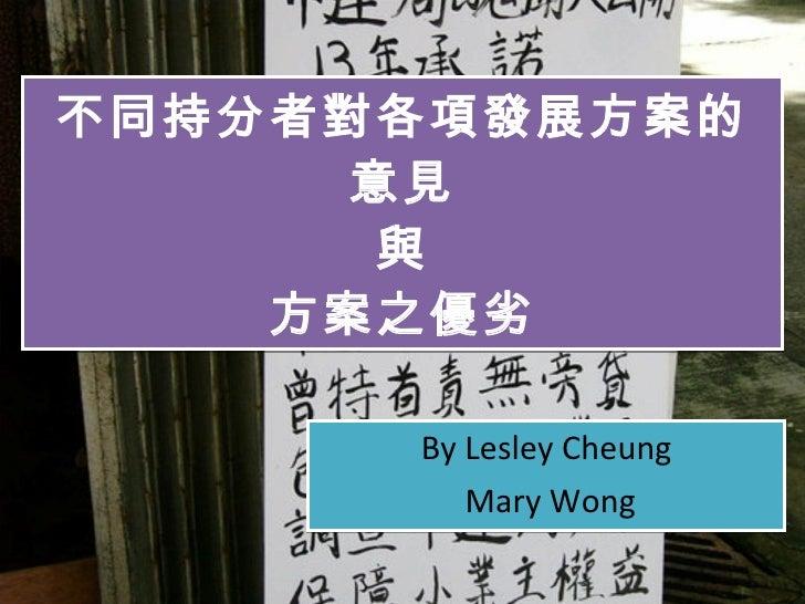 不同持分者對各項發展方案的意見 與 方案之優劣 By Lesley Cheung Mary Wong