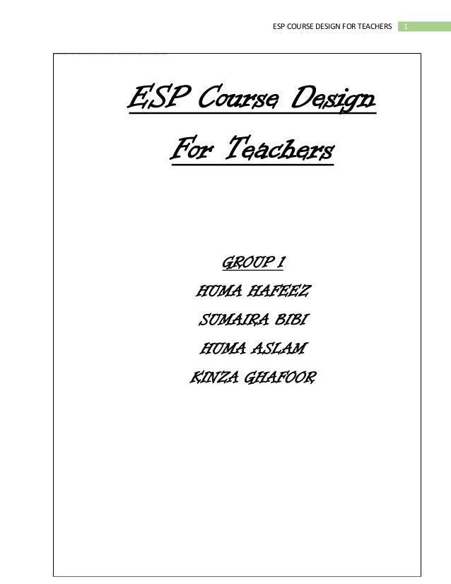 1ESP COURSE DESIGN FOR TEACHERSESP Course DesignFor TeachersGROUP 1HUMA HAFEEZSUMAIRA BIBIHUMA ASLAMKINZA GHAFOOR