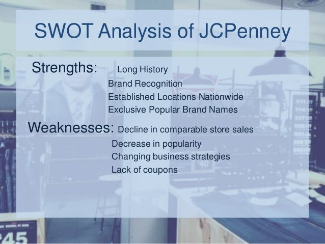 j c penney swot analysis Unfortunately, j c penney suffered a 25% sales decline in the first year and johnson was fired after only 17 months historically, j c penney's strength had been communicating the relationship between quality and value, in a way that the customer could understand.