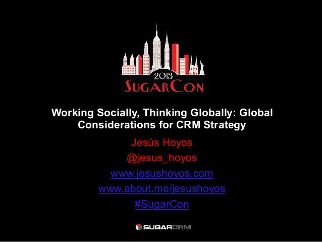Working Socially, Thinking Globally: GlobalConsiderations for CRM StrategyJesús Hoyos@jesus_hoyoswww.jesushoyos.comwww.abo...