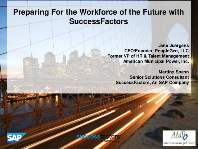 Preparing For the Workforce of the Future withSuccessFactorsJane JuergensCEO/Founder, PeopleGen, LLCFormer VP of HR & Tale...