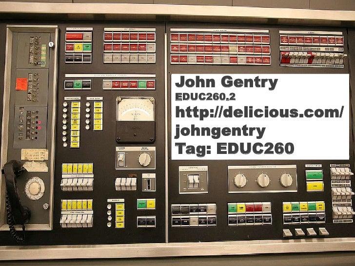 John Gentry<br />EDUC260.2<br />http://delicious.com/johngentry<br />Tag: EDUC260<br />John Gentry<br />EDUC260.2<br />htt...