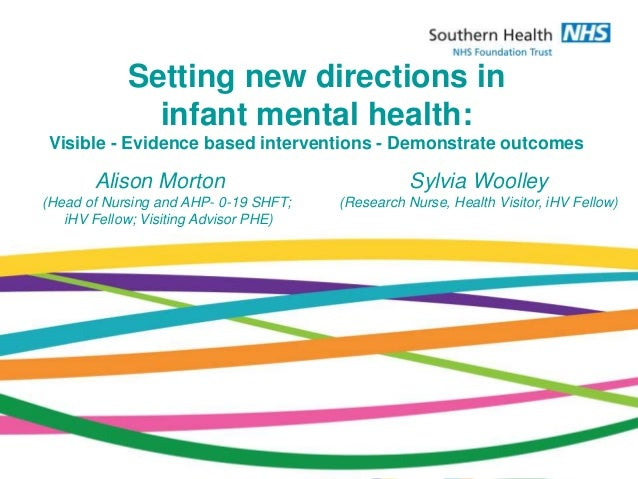 Setting new directions in infant mental health: Visible - Evidence based interventions - Demonstrate outcomes Alison Morto...