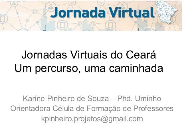 Jornadas Virtuais do Ceará Um percurso, uma caminhada Karine Pinheiro de Souza – Phd. Uminho Orientadora Célula de Formaçã...