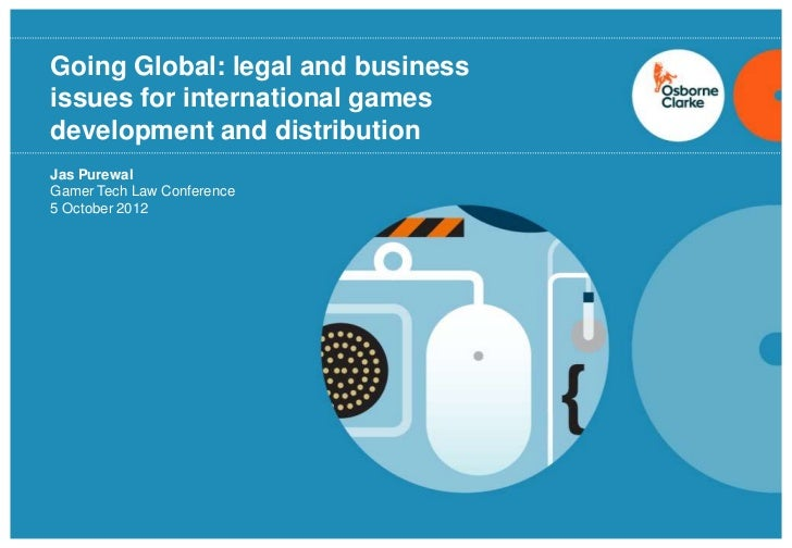 Going Global: legal and businessissues for international gamesdevelopment and distributionJas PurewalGamer Tech Law Confer...