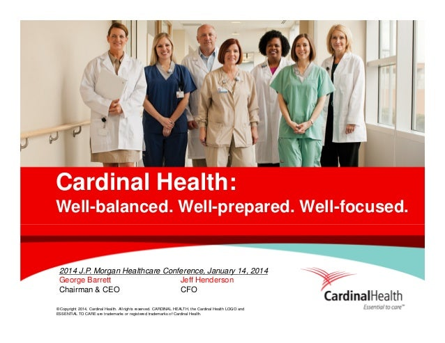 Cardinal Health: Well-balanced. Well-prepared. Well-focused.  2014 J.P. Morgan Healthcare Conference, January 14, 2014 Geo...