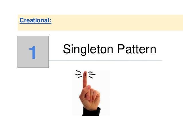 Singleton Pattern Creational: 1