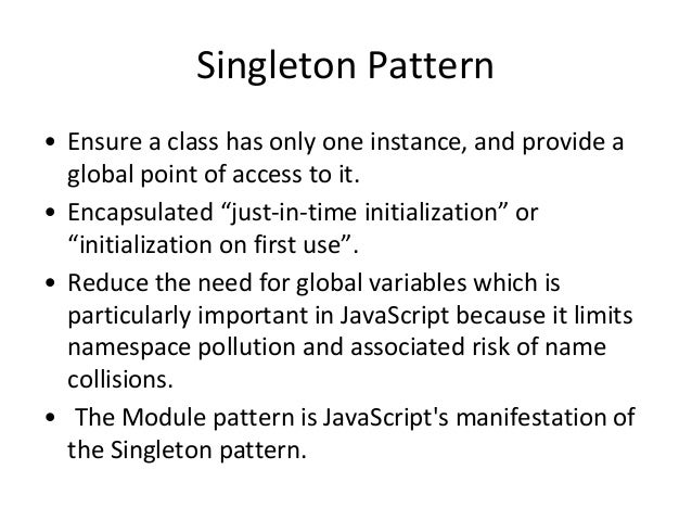 """Singleton Pattern • Ensure a class has only one instance, and provide a global point of access to it. • Encapsulated """"just..."""