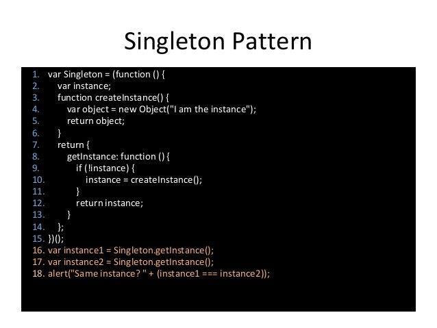 Singleton Pattern 1. var Singleton = (function () { 2. var instance; 3. function createInstance() { 4. var object = new Ob...