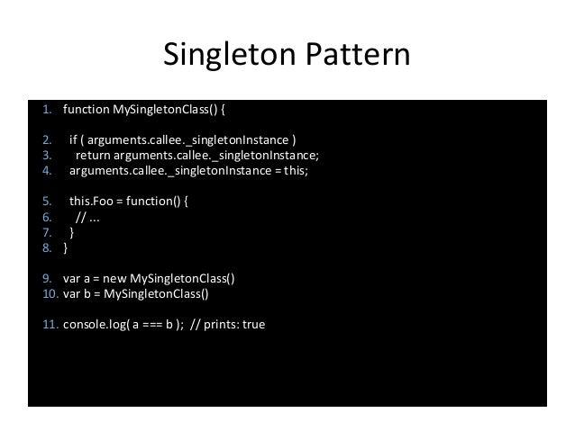 Singleton Pattern 1. function MySingletonClass() { 2. if ( arguments.callee._singletonInstance ) 3. return arguments.calle...