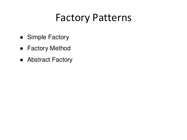 Factory Patterns ● Simple Factory ● Factory Method ● Abstract Factory