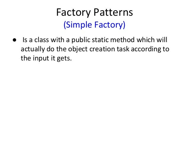 Factory Patterns (Simple Factory) ● Is a class with a public static method which will actually do the object creation task...