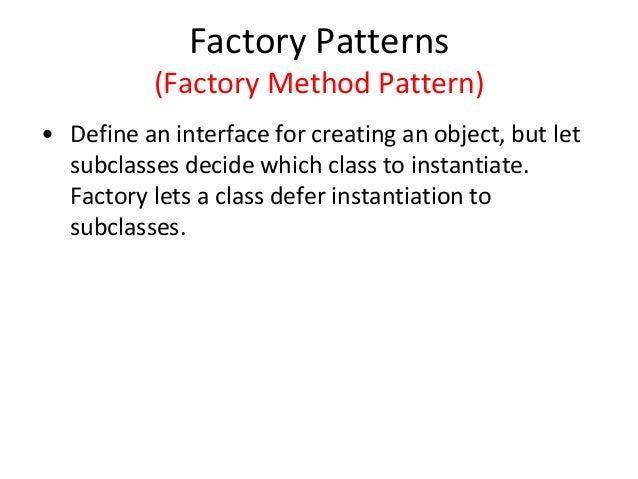 Factory Patterns (Factory Method Pattern) • Define an interface for creating an object, but let subclasses decide which cl...