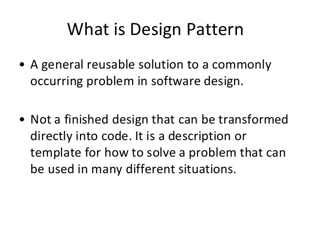 What is Design Pattern • A general reusable solution to a commonly occurring problem in software design. • Not a finished ...
