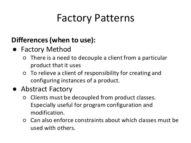 Factory Patterns Differences (when to use): ● Factory Method ○ There is a need to decouple a client from a particular prod...